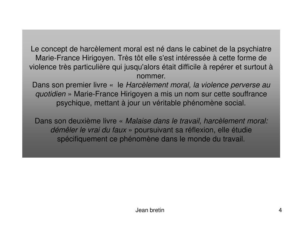 Le concept de harcèlement moral est né dans le cabinet de la psychiatre Marie-France Hirigoyen. Très tôt elle s'est intéressée à cette forme de violence très particulière qui jusqu'alors était difficile à repérer et surtout à nommer.