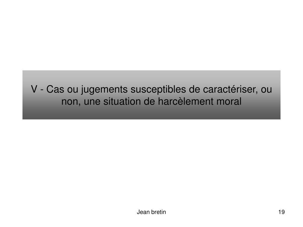 V - Cas ou jugements susceptibles de caractériser, ou non, une situation de harcèlement moral