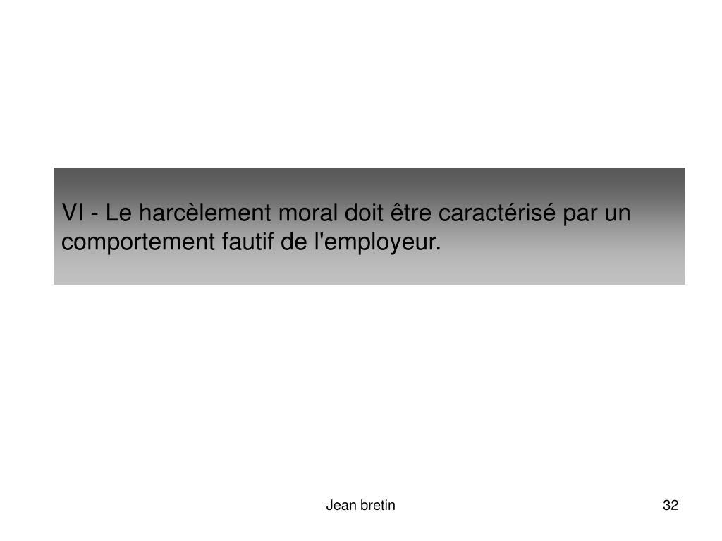 VI - Le harcèlement moral doit être caractérisé par un comportement fautif de l'employeur.