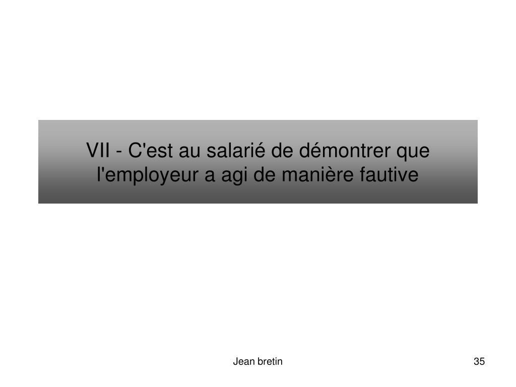 VII - C'est au salarié de démontrer que l'employeur a agi de manière fautive