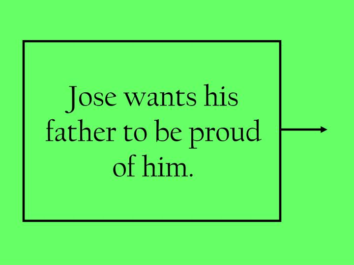 Jose wants his father to be proud of him.