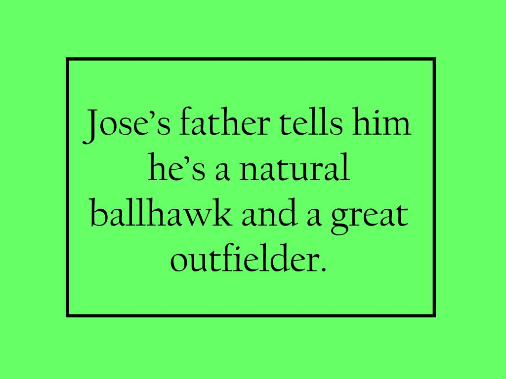 Jose's father tells him he's a natural ballhawk and a great outfielder.