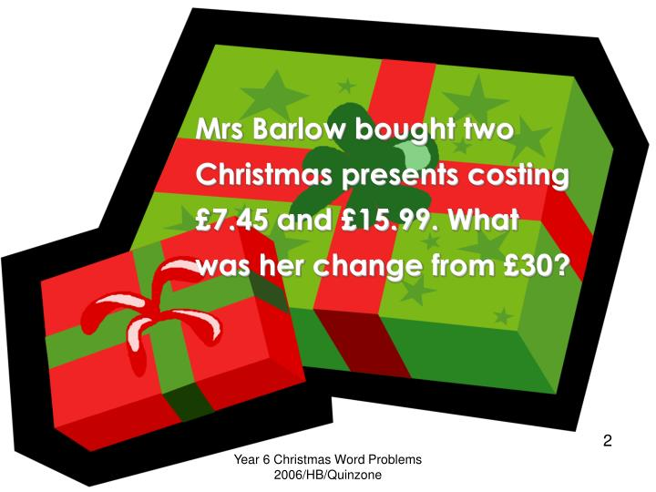Mrs Barlow bought two Christmas presents costing £7.45 and £15.99. What was her change from £30