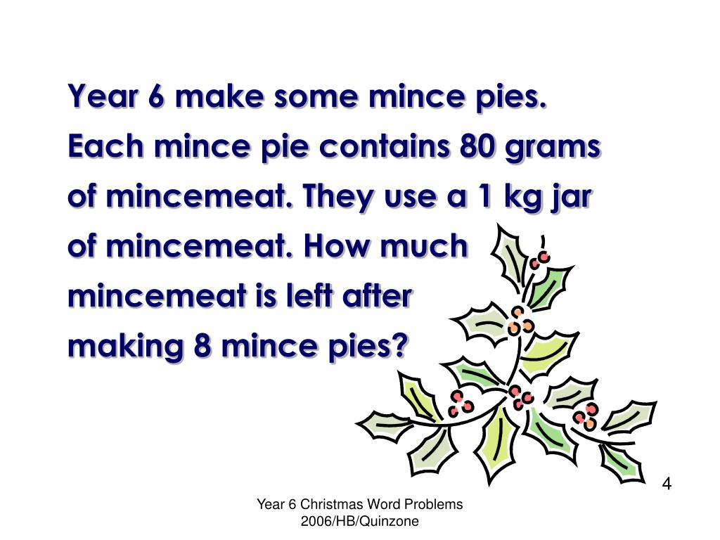 Year 6 make some mince pies. Each mince pie contains 80 grams of mincemeat. They use a 1 kg jar of mincemeat. How much mincemeat is left after         making 8 mince pies?