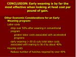 conclusion early weaning is by far the most effective when looking at feed cost per pound of gain