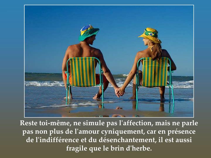 Reste toi-même, ne simule pas l'affection, mais ne parle pas non plus de l'amour cyniquement, car en présence de l'indifférence et du désenchantement, il est aussi fragile que le brin d'herbe.