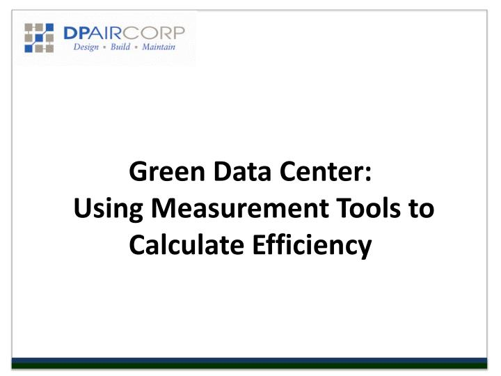 Green data center using measurement tools to calculate efficiency l.jpg