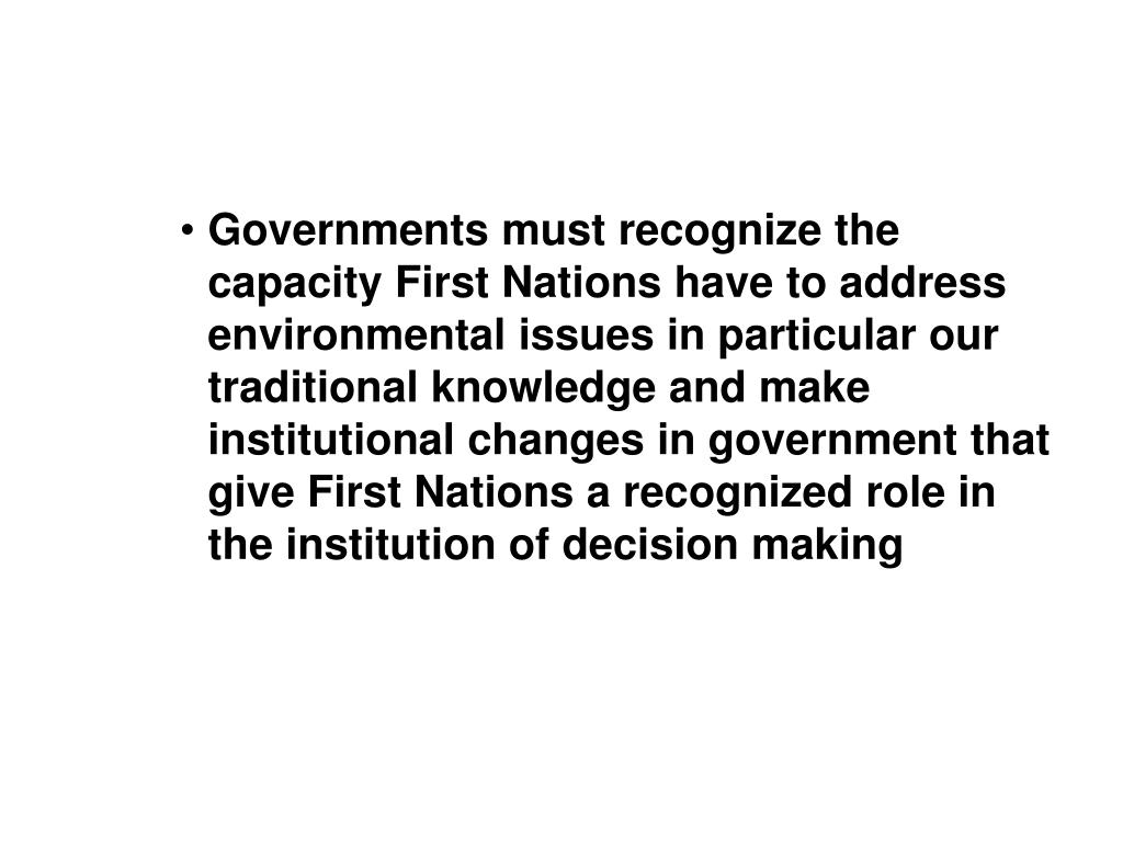 Governments must recognize the capacity First Nations have to address environmental issues in particular our traditional knowledge and make institutional changes in government that give First Nations a recognized role in the institution of decision making
