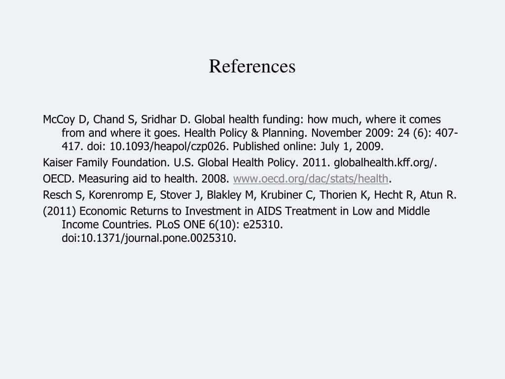 McCoy D, Chand S, Sridhar D. Global health funding: how much, where it comes from and where it goes. Health Policy & Planning. November 2009: 24 (6): 407-417. doi: 10.1093/heapol/czp026. Published online: July 1, 2009.