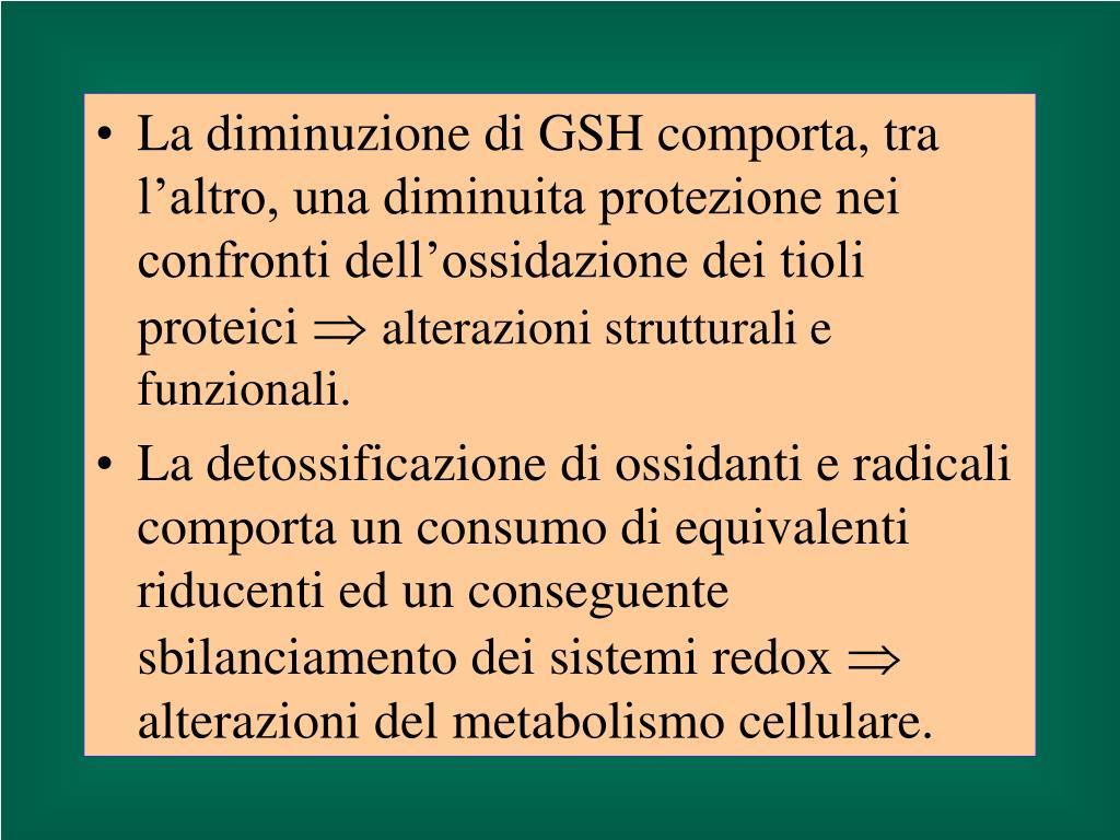 La diminuzione di GSH comporta, tra l'altro, una diminuita protezione nei confronti dell'ossidazione dei tioli proteici