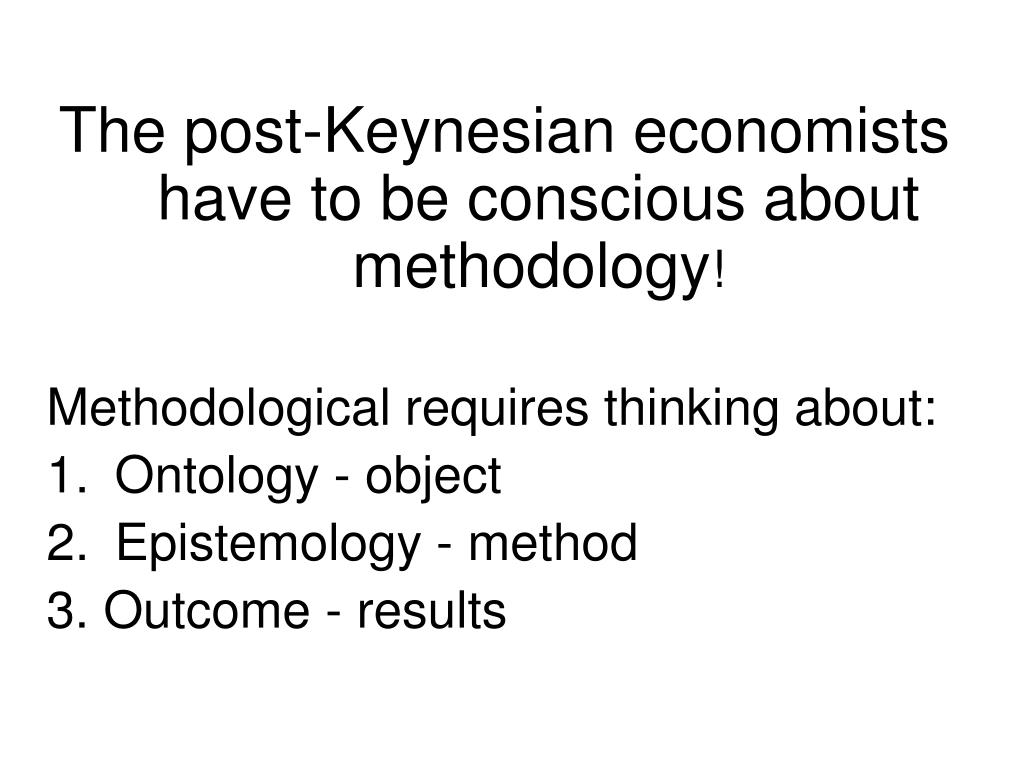 The post-Keynesian economists have to be conscious about methodology