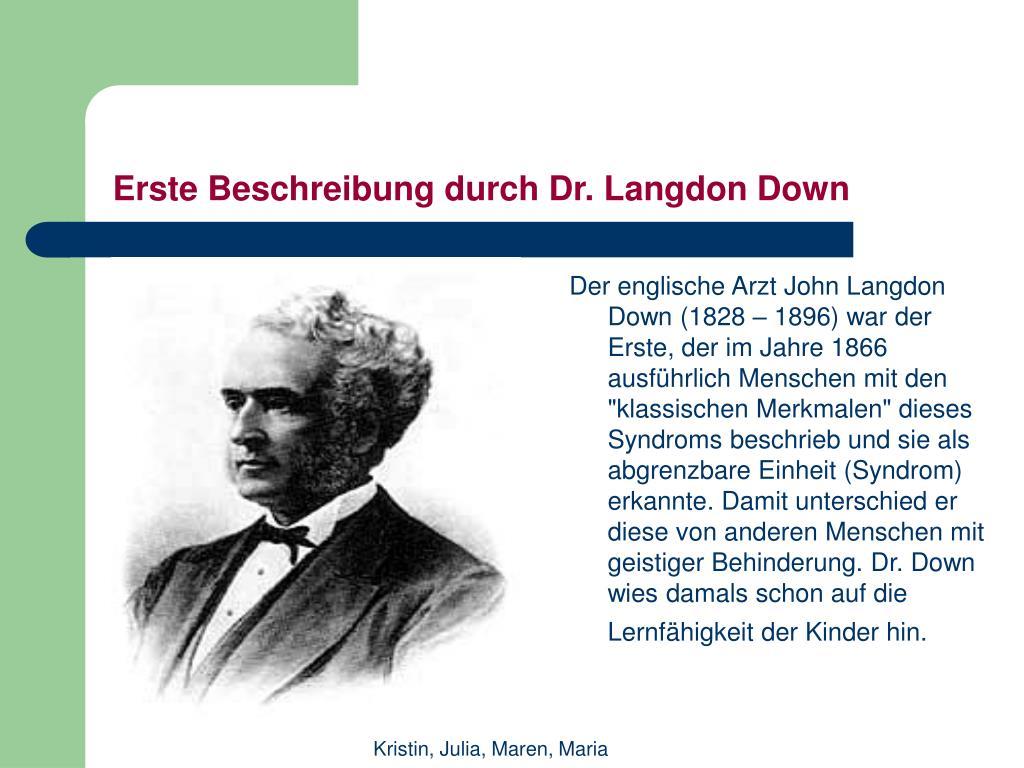"""Der englische Arzt John Langdon Down (1828 – 1896) war der Erste, der im Jahre 1866 ausführlich Menschen mit den """"klassischen Merkmalen"""" dieses Syndroms beschrieb und sie als abgrenzbare Einheit (Syndrom) erkannte. Damit unterschied er diese von anderen Menschen mit geistiger Behinderung. Dr. Down wies damals schon auf die Lernfähigkeit der Kinder hin."""