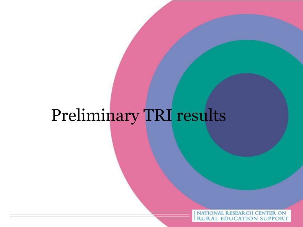 Preliminary TRI results