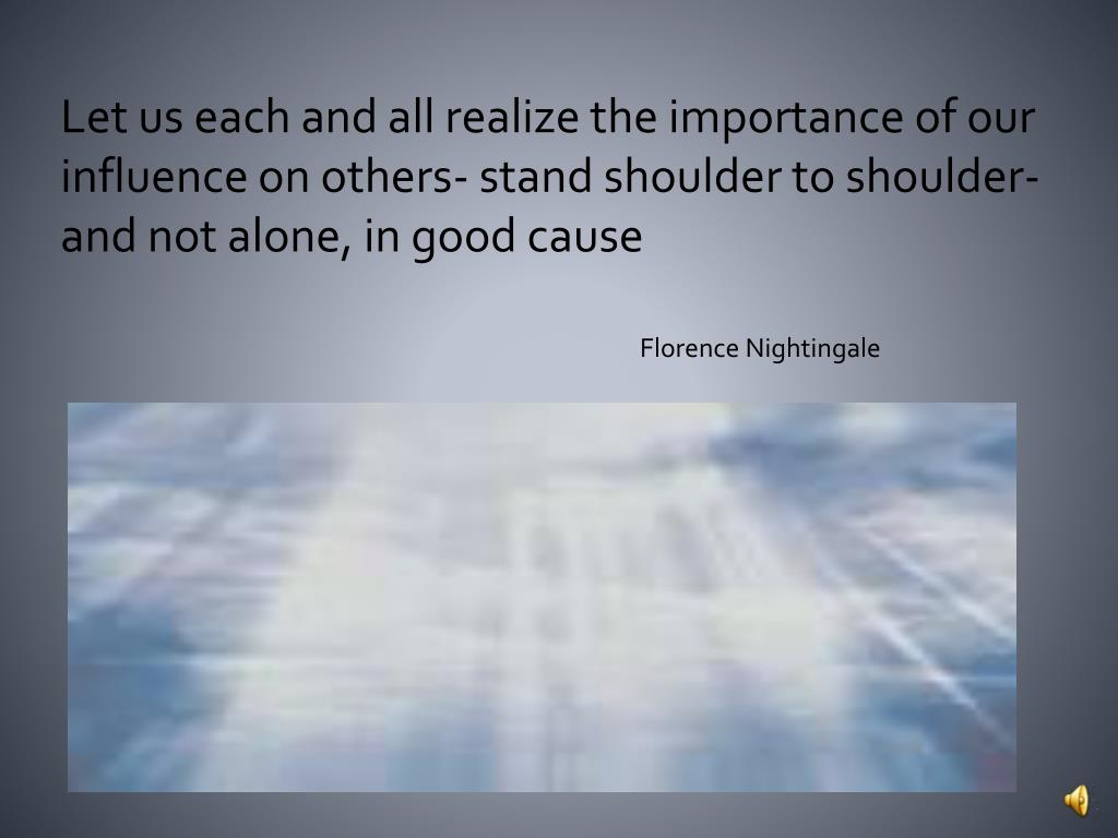 Let us each and all realize the importance of our influence on others- stand shoulder to shoulder- and not alone, in good cause