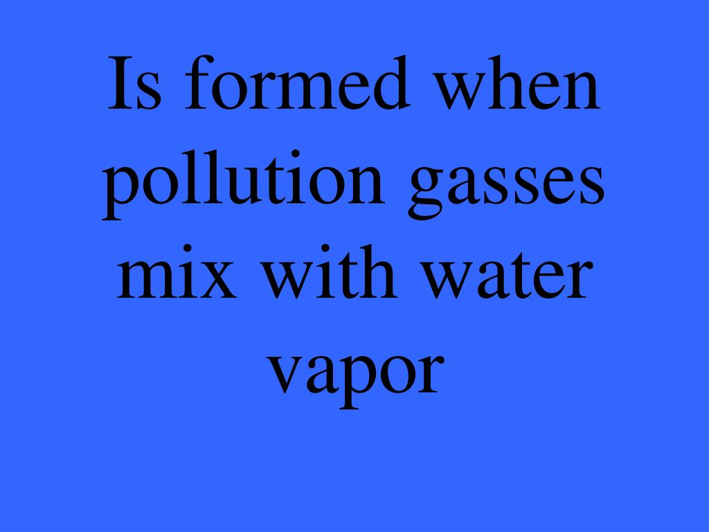 Is formed when pollution gasses mix with water vapor
