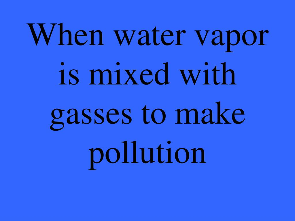 When water vapor is mixed with gasses to make pollution