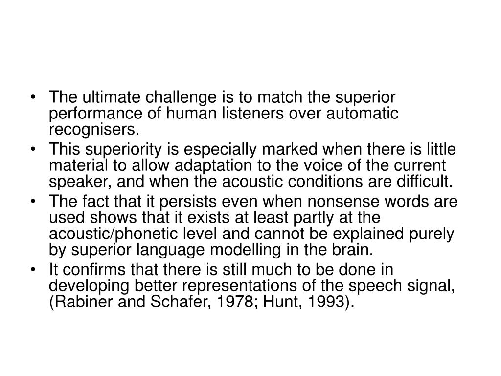 The ultimate challenge is to match the superior performance of human listeners over automatic recognisers.
