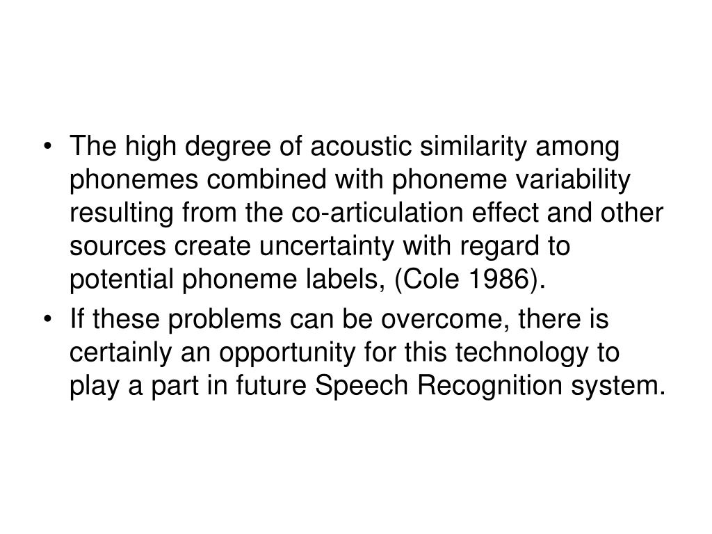 The high degree of acoustic similarity among phonemes combined with phoneme variability resulting from the co-articulation effect and other sources create uncertainty with regard to potential phoneme labels, (Cole 1986).