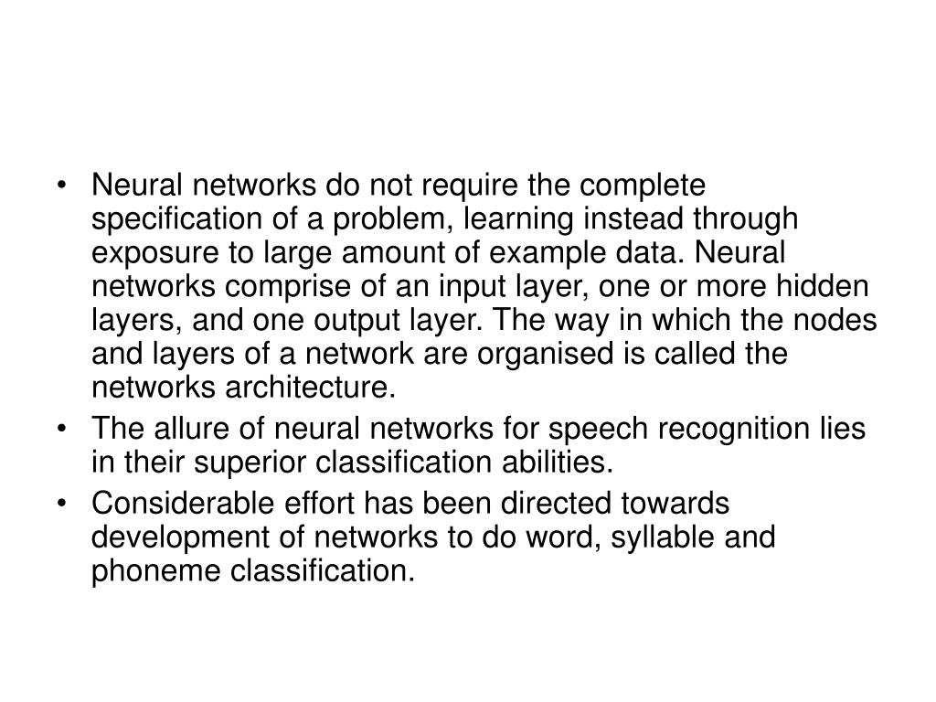 Neural networks do not require the complete specification of a problem, learning instead through exposure to large amount of example data. Neural networks comprise of an input layer, one or more hidden layers, and one output layer. The way in which the nodes and layers of a network are organised is called the networks architecture.