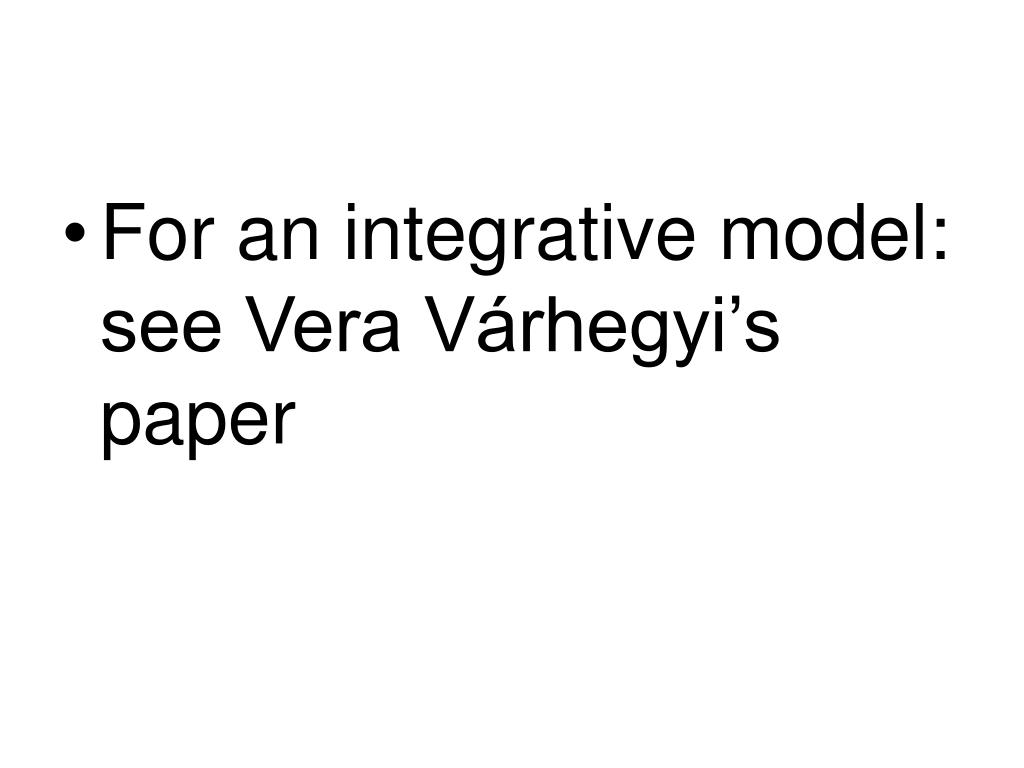 For an integrative model: see Vera Várhegyi's paper