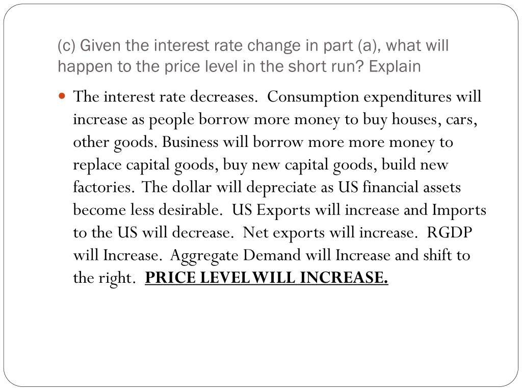 (c) Given the interest rate change in part (a), what will happen to the price level in the short run? Explain