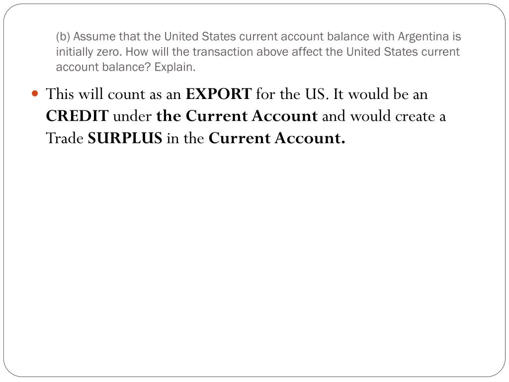 (b) Assume that the United States current account balance with Argentina is initially zero. How will the transaction above affect the United States current account balance? Explain.