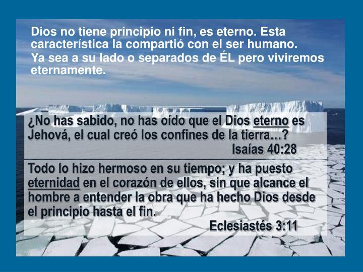 Dios no tiene principio ni fin, es eterno. Esta característica la compartió con el ser humano.