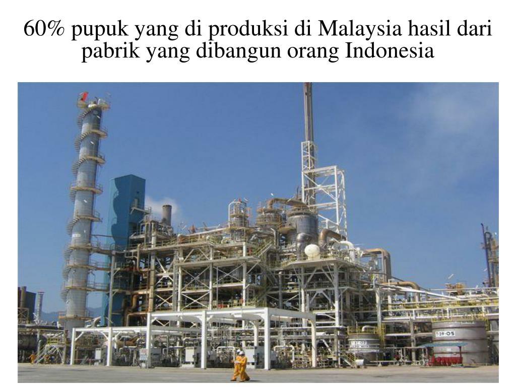 60% pupuk yang di produksi di Malaysia hasil dari pabrik yang dibangun orang Indonesia