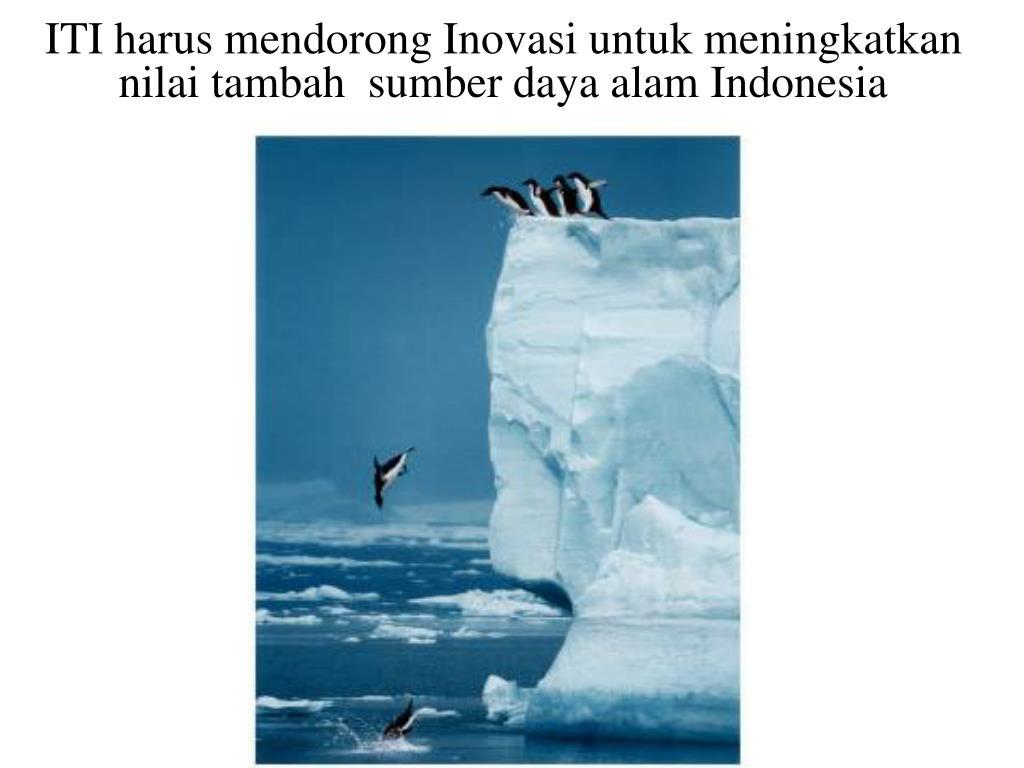 ITI harus mendorong Inovasi untuk meningkatkan nilai tambah  sumber daya alam Indonesia
