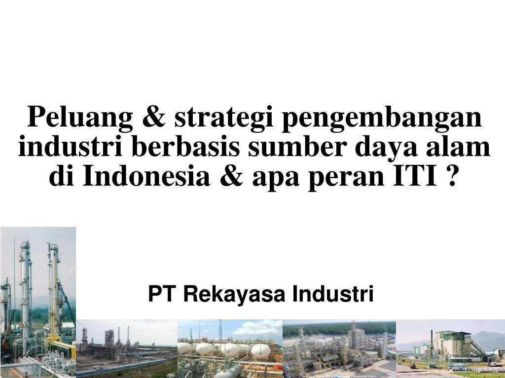 Peluang & strategi pengembangan industri berbasis sumber daya alam di Indonesia & apa peran ITI ?