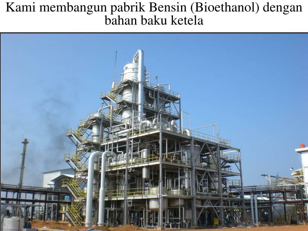 Kami membangun pabrik Bensin (Bioethanol) dengan bahan baku ketela