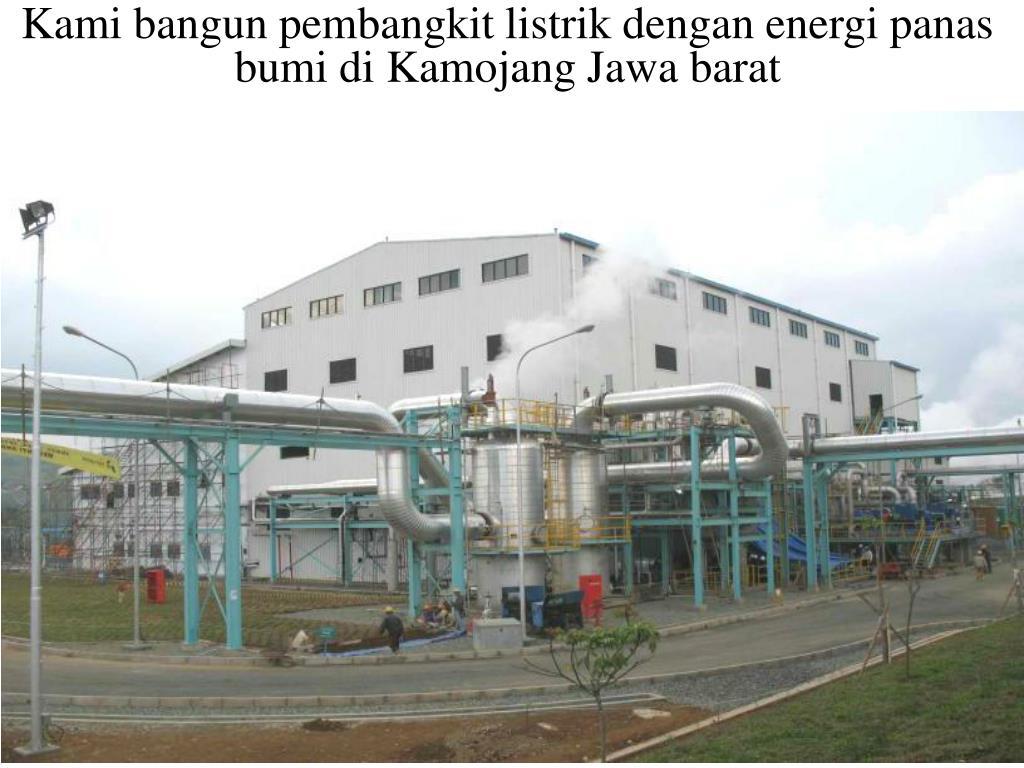 Kami bangun pembangkit listrik dengan energi panas bumi di Kamojang Jawa barat