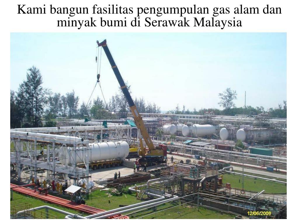 Kami bangun fasilitas pengumpulan gas alam dan minyak bumi di Serawak Malaysia