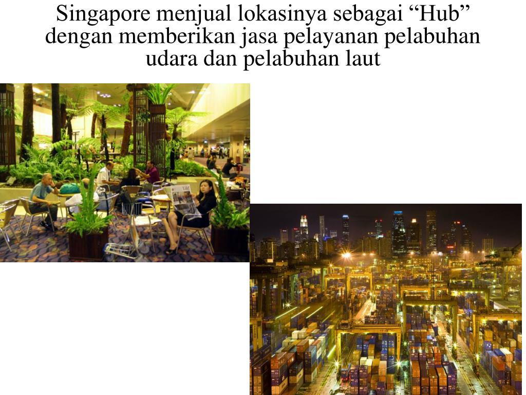 """Singapore menjual lokasinya sebagai """"Hub"""" dengan memberikan jasa pelayanan pelabuhan udara dan pelabuhan laut"""