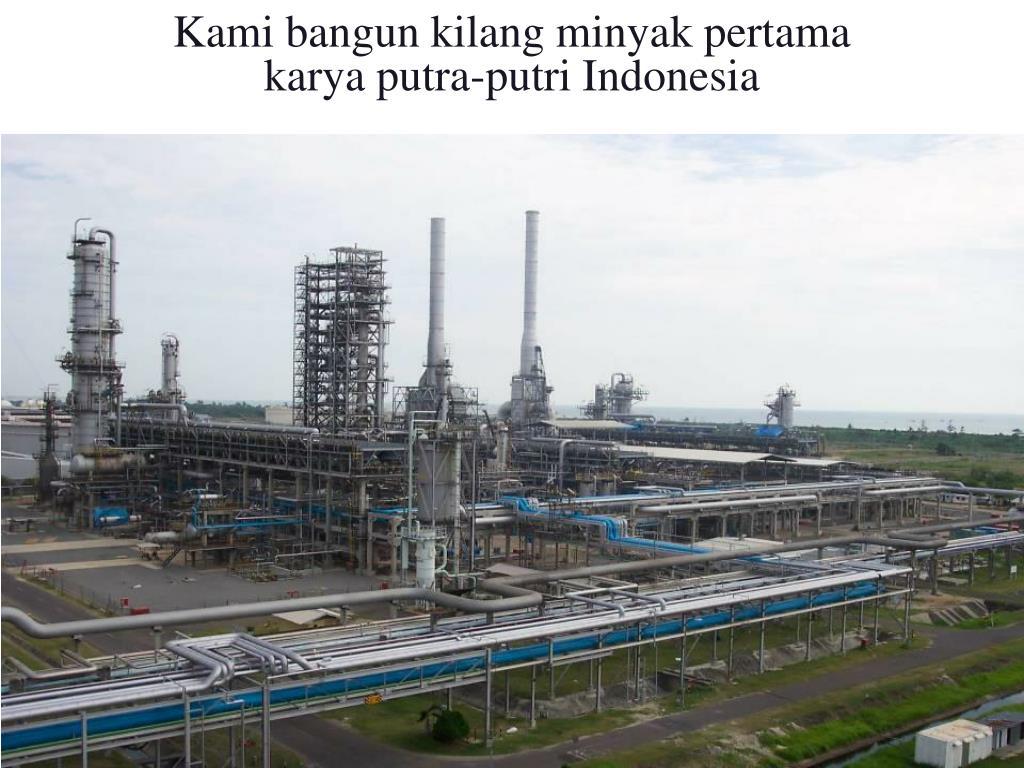 Kami bangun kilang minyak pertama                            karya putra-putri Indonesia