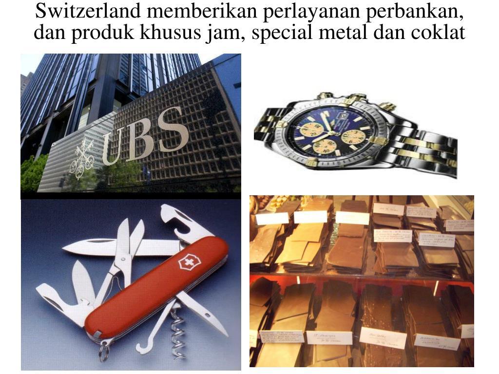 Switzerland memberikan perlayanan perbankan, dan produk khusus jam, special metal dan coklat
