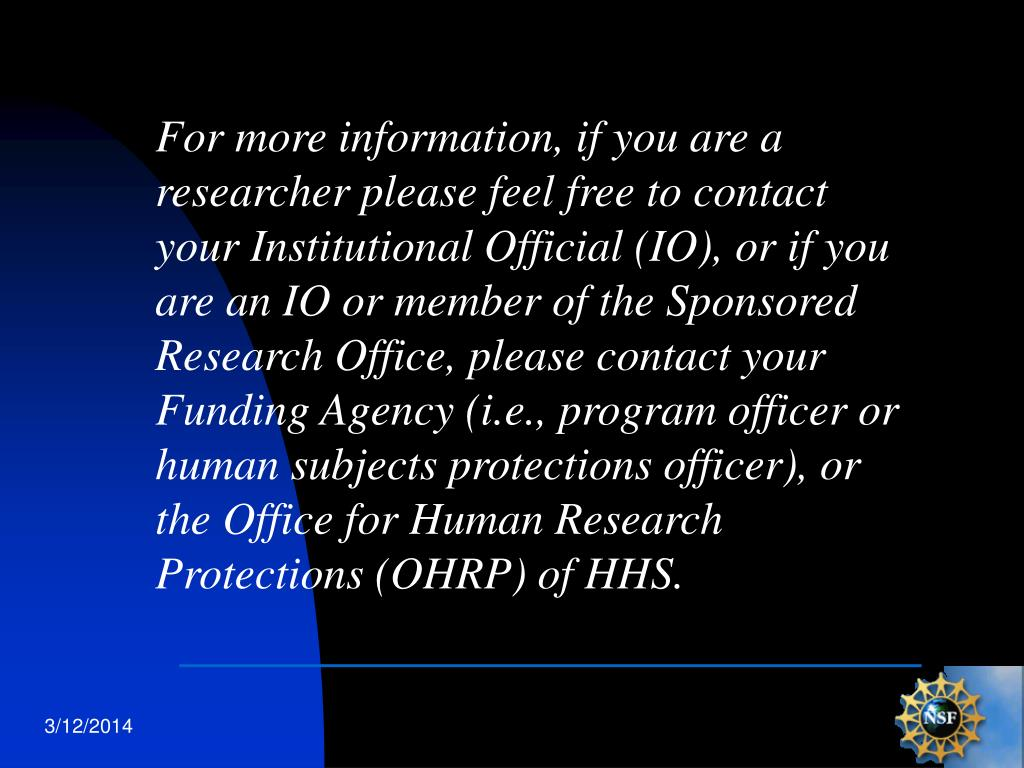 For more information, if you are a researcher please feel free to contact your Institutional Official (IO), or if you are an IO or member of the Sponsored Research Office, please contact your Funding Agency (i.e., program officer or human subjects protections officer), or the Office for Human Research Protections (OHRP) of HHS.