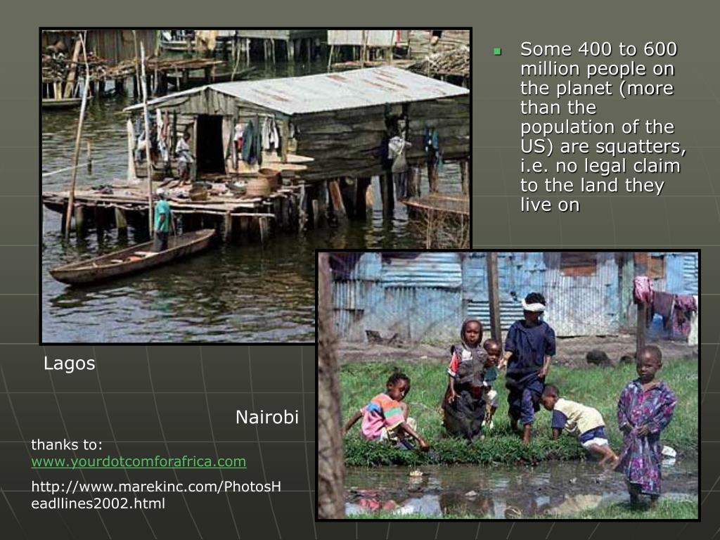 Some 400 to 600 million people on the planet (more than the population of the US) are squatters, i.e. no legal claim to the land they live on