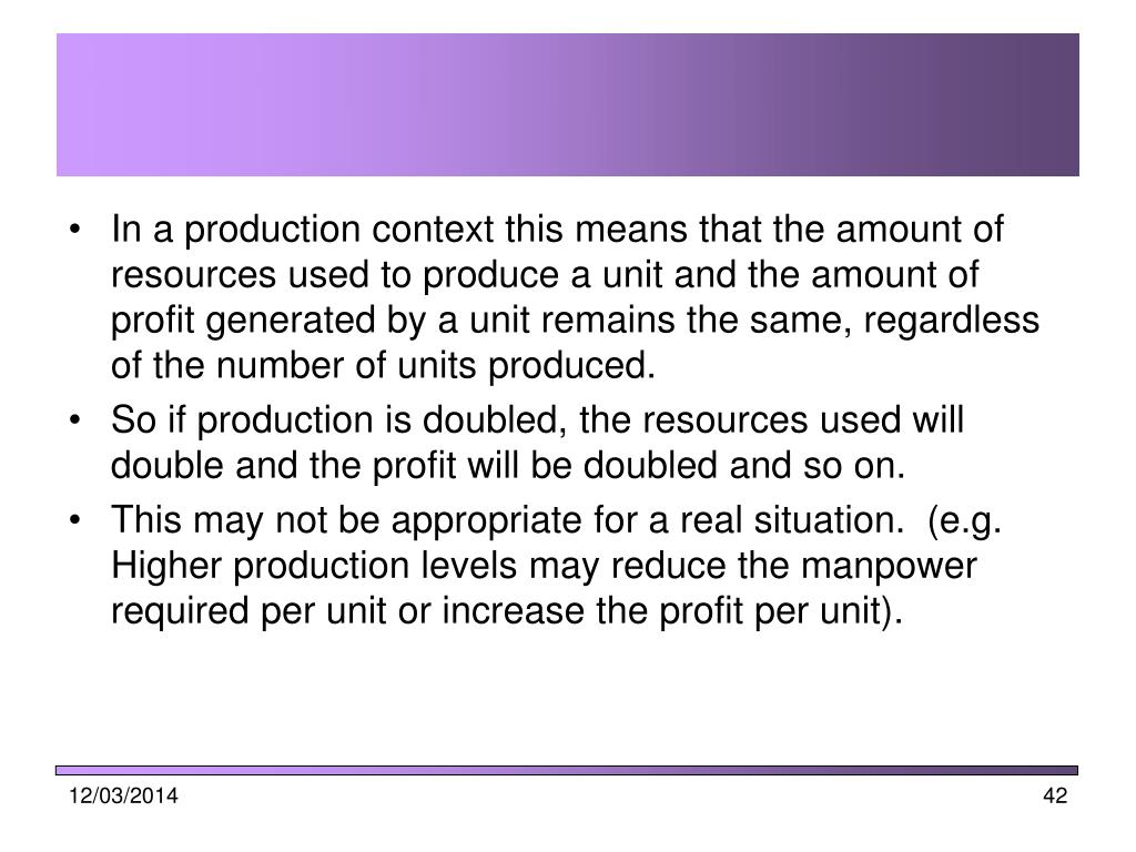 In a production context this means that the amount of resources used to produce a unit and the amount of profit generated by a unit remains the same, regardless of the number of units produced.