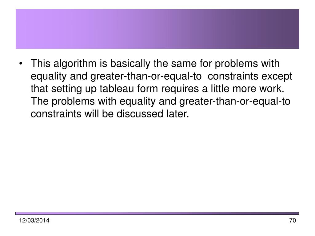 This algorithm is basically the same for problems with equality and greater-than-or-equal-to  constraints except that setting up tableau form requires a little more work. The problems with equality and greater-than-or-equal-to  constraints will be discussed later.
