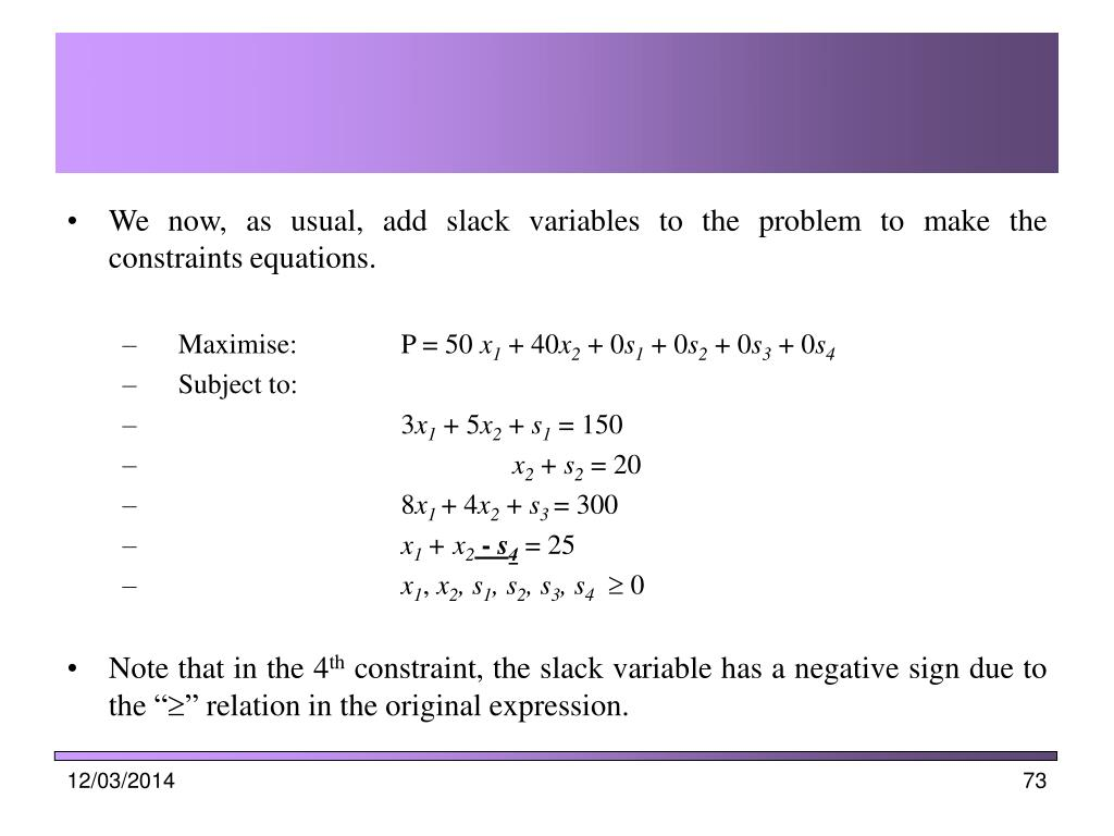 We now, as usual, add slack variables to the problem to make the constraints equations.