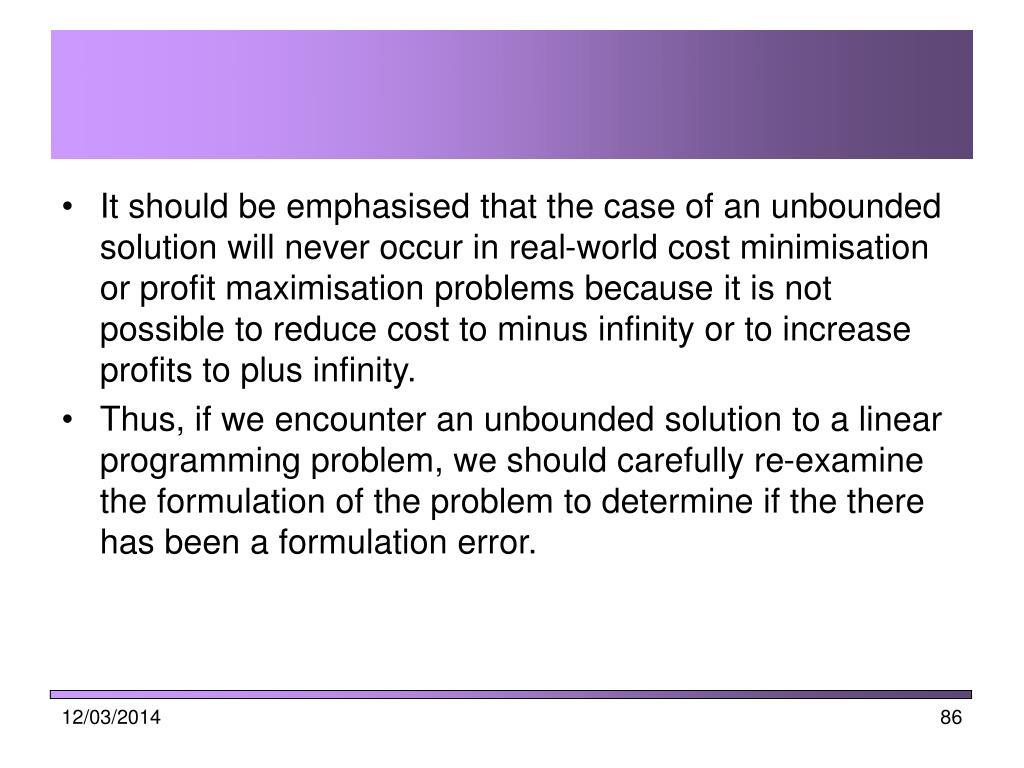It should be emphasised that the case of an unbounded solution will never occur in real-world cost minimisation or profit maximisation problems because it is not possible to reduce cost to minus infinity or to increase profits to plus infinity.