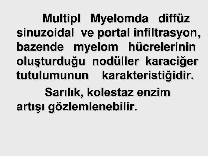 Multipl   Myelomda   diffüz  sinuzoidal  ve portal infiltrasyon, bazende   myelom   hücrelerinin oluşturduğu  nodüller  karaciğer tutulumunun    karakteristiğidir.
