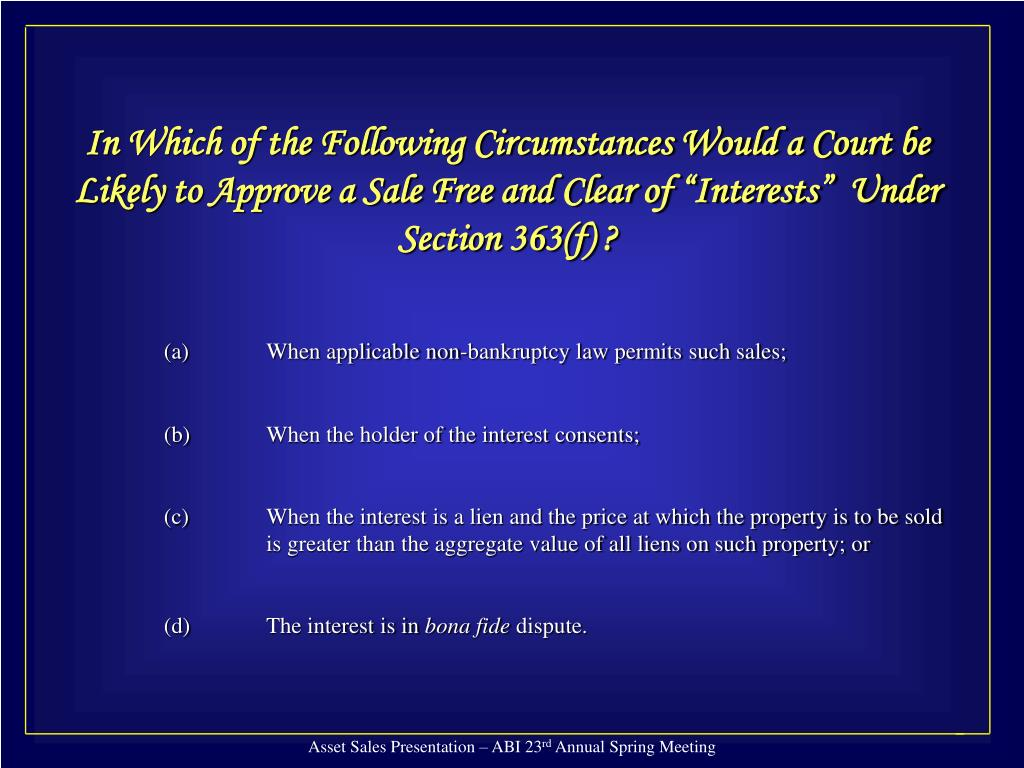 "In Which of the Following Circumstances Would a Court be Likely to Approve a Sale Free and Clear of ""Interests""  Under Section 363(f) ?"