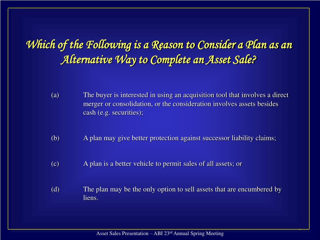Which of the Following is a Reason to Consider a Plan as an Alternative Way to Complete an Asset Sale?