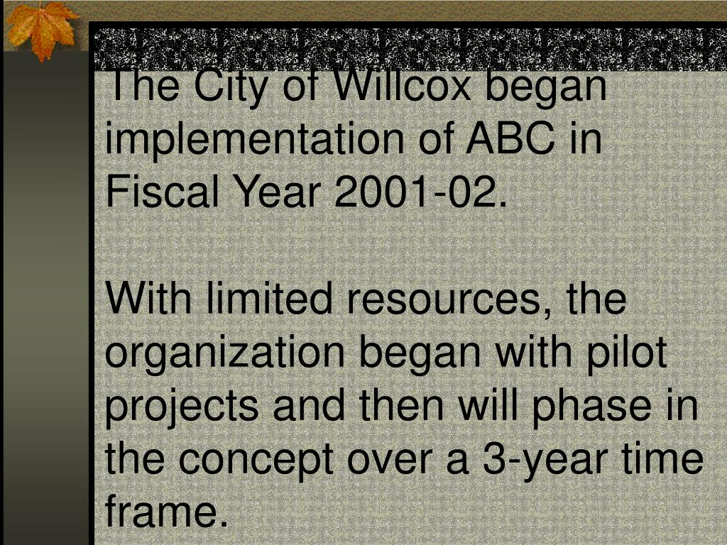 The City of Willcox began implementation of ABC in Fiscal Year 2001-02.