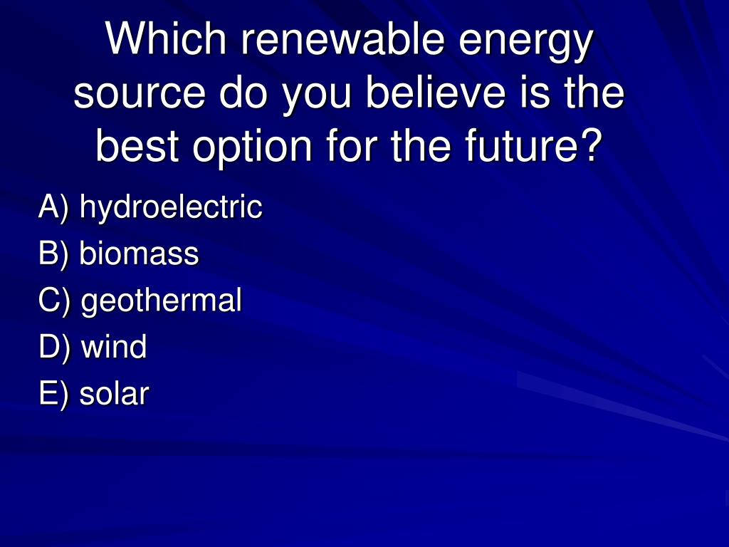 Which renewable energy source do you believe is the best option for the future?