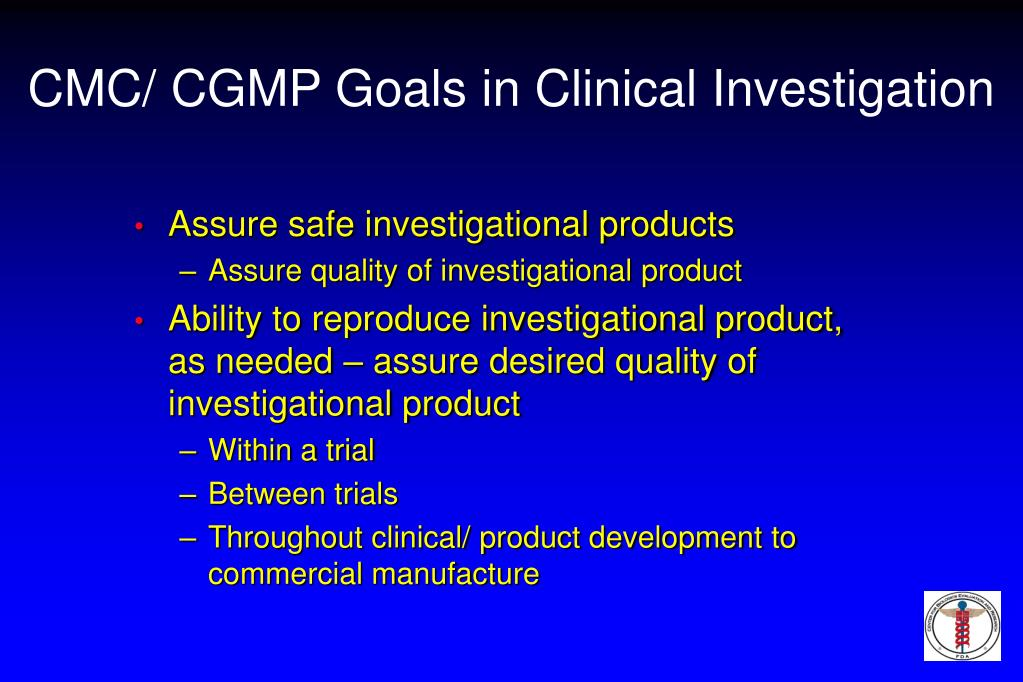 CMC/ CGMP Goals in Clinical Investigation