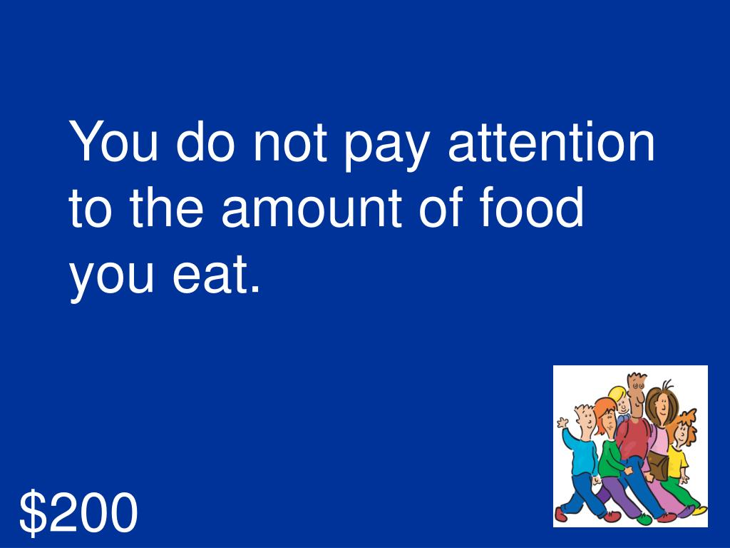 You do not pay attention to the amount of food you eat.