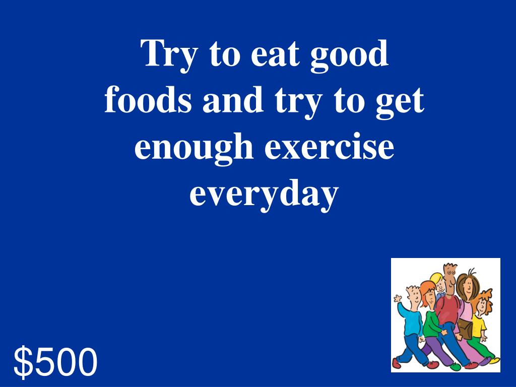 Try to eat good foods and try to get enough exercise everyday
